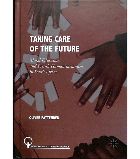 Taking Care of the Future : Moral Education and British Humanitarianism in South Africa -  (Hardcover) - image 1 of 1