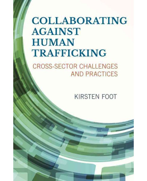 Collaborating against Human Trafficking : Cross-Sector Challenges and Practices (Paperback) (Kirsten - image 1 of 1