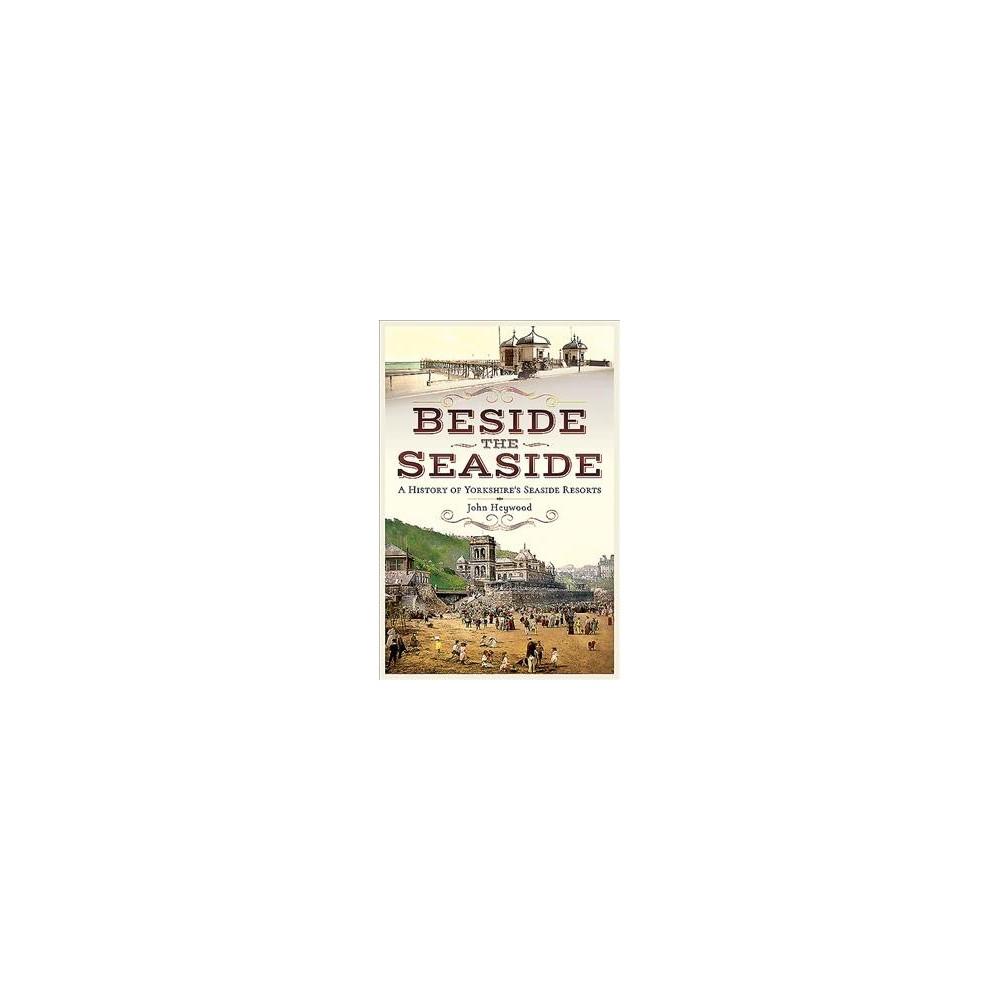 Beside the Seaside : A History of Yorkshire's Seaside Resorts - by John Heywood (Paperback)