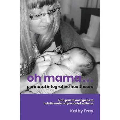 Oh Mama ... Perinatal Integrative Healthcare - by  Kathy Fray (Paperback)