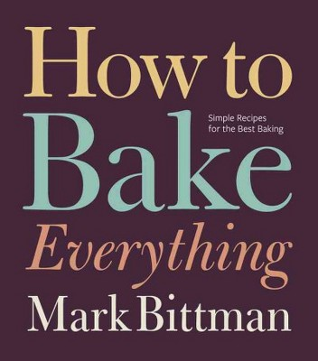 How to Bake Everything : Simple Recipes for the Best Baking (Hardcover)(Mark Bittman)