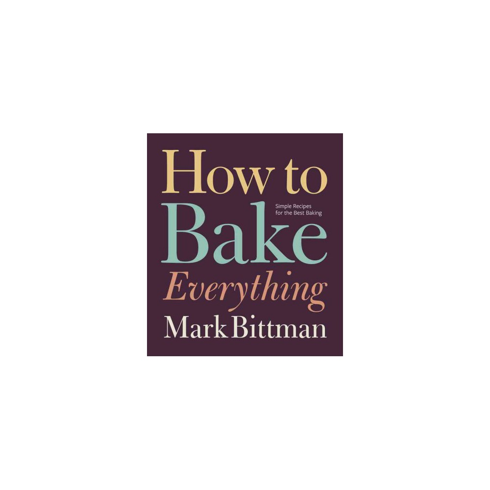 How to Bake Everything : Simple Recipes for the Best Baking (Hardcover) (Mark Bittman)