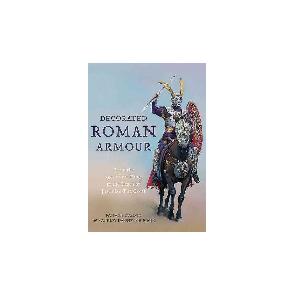 Decorated Roman Armour : From the Age of the Kings to the Death of Justinian the Great (Hardcover)