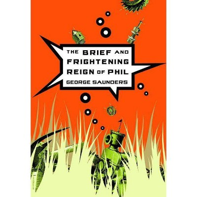 The Brief and Frightening Reign of Phil - by  George Saunders (Paperback)