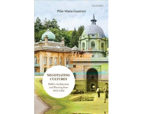 Negotiating Cultures : Delhi Architecture and Planning from 1912 to 1962 -  (Hardcover) - image 1 of 1