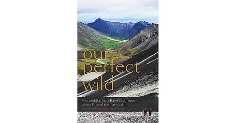 Our Perfect Wild : Ray and Barbara Bane's Journeys and the Fate of Far North (Paperback) (Kaylene - image 1 of 1