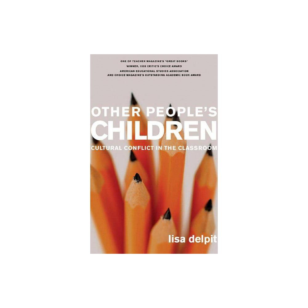 Other People's Children - by Lisa Delpit (Paperback) An updated edition of the classic revolutionary analysis of the role of race in the classroom Winner of an American Educational Studies Association Critics' Choice Award and Choice Magazine's Outstanding Academic Book Award, and voted one of Teacher Magazine's  great books,  Other People's Children has sold over 150,000 copies since its original hardcover publication. This anniversary paperback edition features a new introduction by Delpit as well as new framing essays by Herbert Kohl and Charles Payne. In a radical analysis of contemporary classrooms, MacArthur Award-winning author Lisa Delpit develops ideas about ways teachers can be better  cultural transmitters  in the classroom, where prejudice, stereotypes, and cultural assumptions breed ineffective education. Delpit suggests that many academic problems attributed to children of color are actually the result of miscommunication, as primarily white teachers and  other people's children  struggle with the imbalance of power and the dynamics plaguing our system. A new classic among educators, Other People's Children is a must-read for teachers, administrators, and parents striving to improve the quality of America's education system.