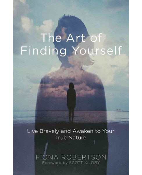 Art of Finding Yourself : Live Bravely and Awaken to Your True Nature (Paperback) (Fiona Robertson) - image 1 of 1