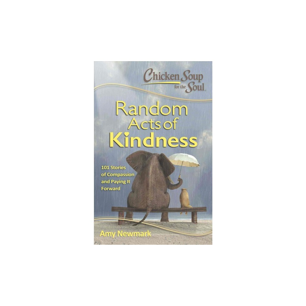 Chicken Soup for the Soul Random Acts of Kindness : 101 Stories of Compassion and Paying It Forward