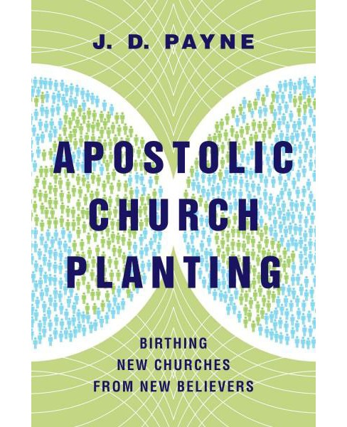 Apostolic Church Planting : Birthing New Churches from New Believers (Paperback) (J. D. Payne) - image 1 of 1