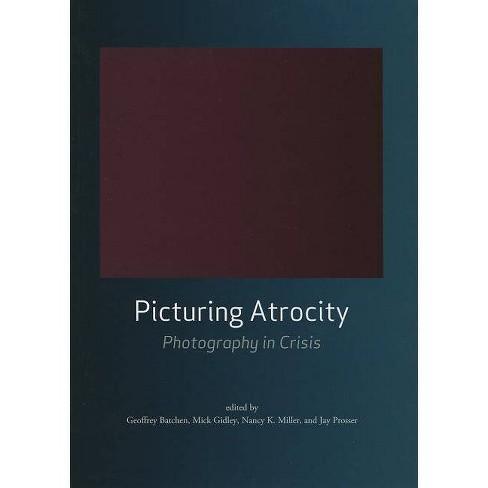 Picturing Atrocity - by  Geoffrey Batchen & Mick Gidley & Nancy K Miller & Jay Prosser (Paperback) - image 1 of 1