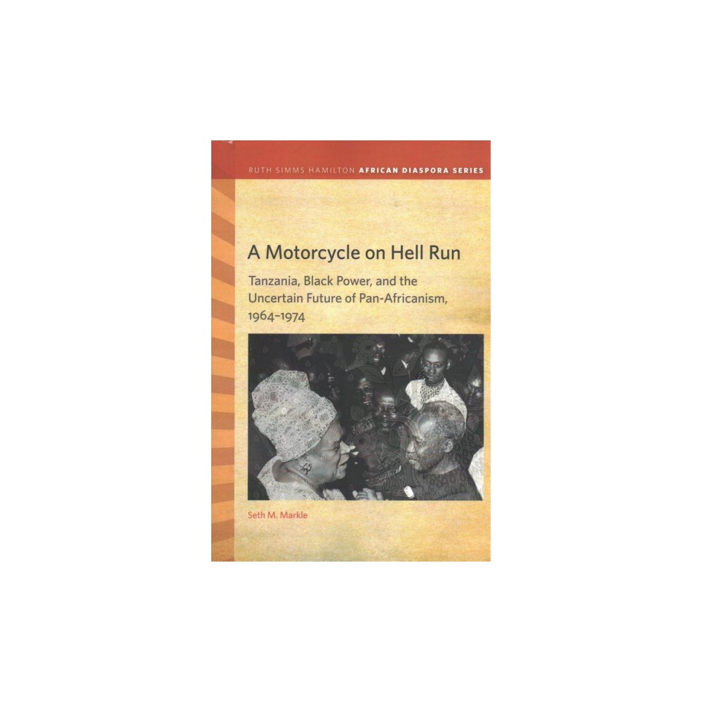 Motorcycle on Hell Run : Tanzania, Black Power, and the Uncertain Future of Pan-Africanism, 1964-1974