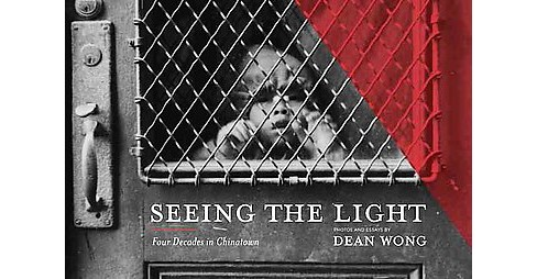 Seeing the Light : Four Decades in Chinatown (Hardcover) (Dean Wong) - image 1 of 1