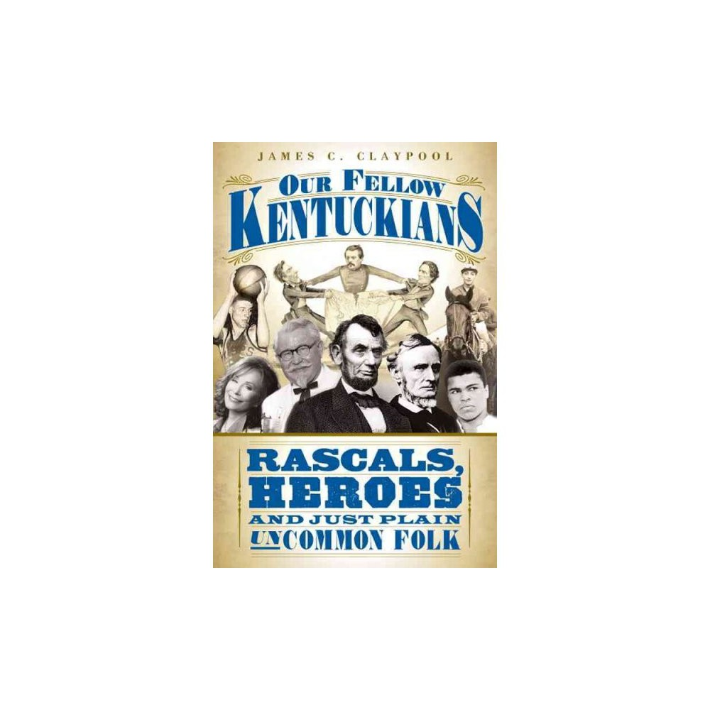 Our Fellow Kentuckians Rascals Heroes And Just Plain Uncommon Folk By James C Claypool Paperback