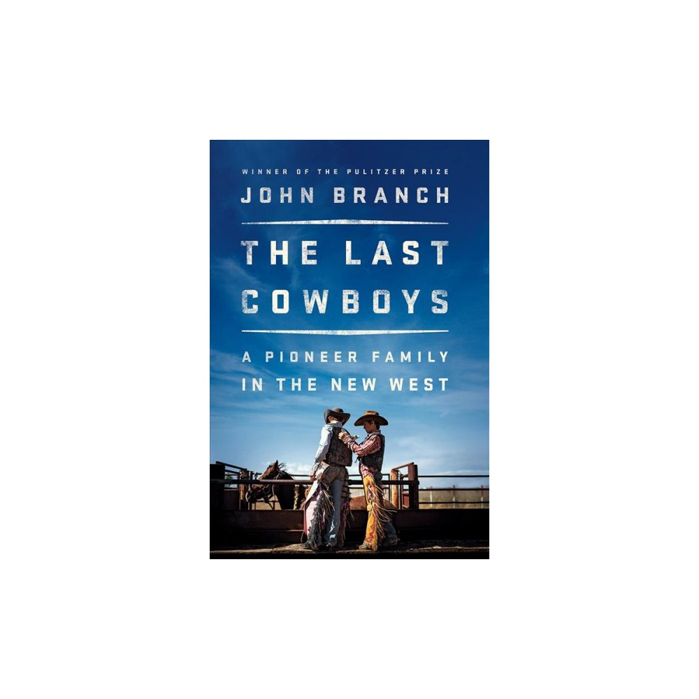 Last Cowboys : A Pioneer Family in the New West - by John Branch (Hardcover)