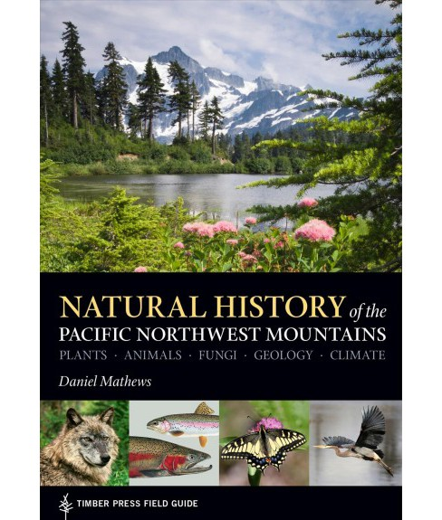 Natural History of the Pacific Northwest Mountains : Plants, Animals, Fungi, Geology, Climate - image 1 of 1