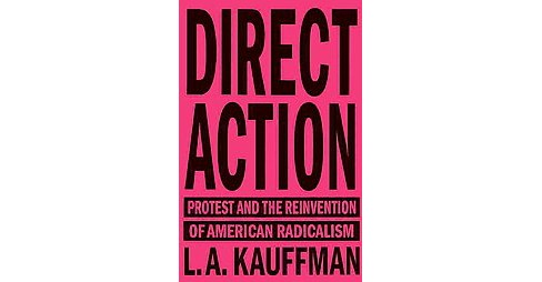 Direct Action : Protest and the Reinvention of American Radicalism (Paperback) (L. A. Kauffman) - image 1 of 1