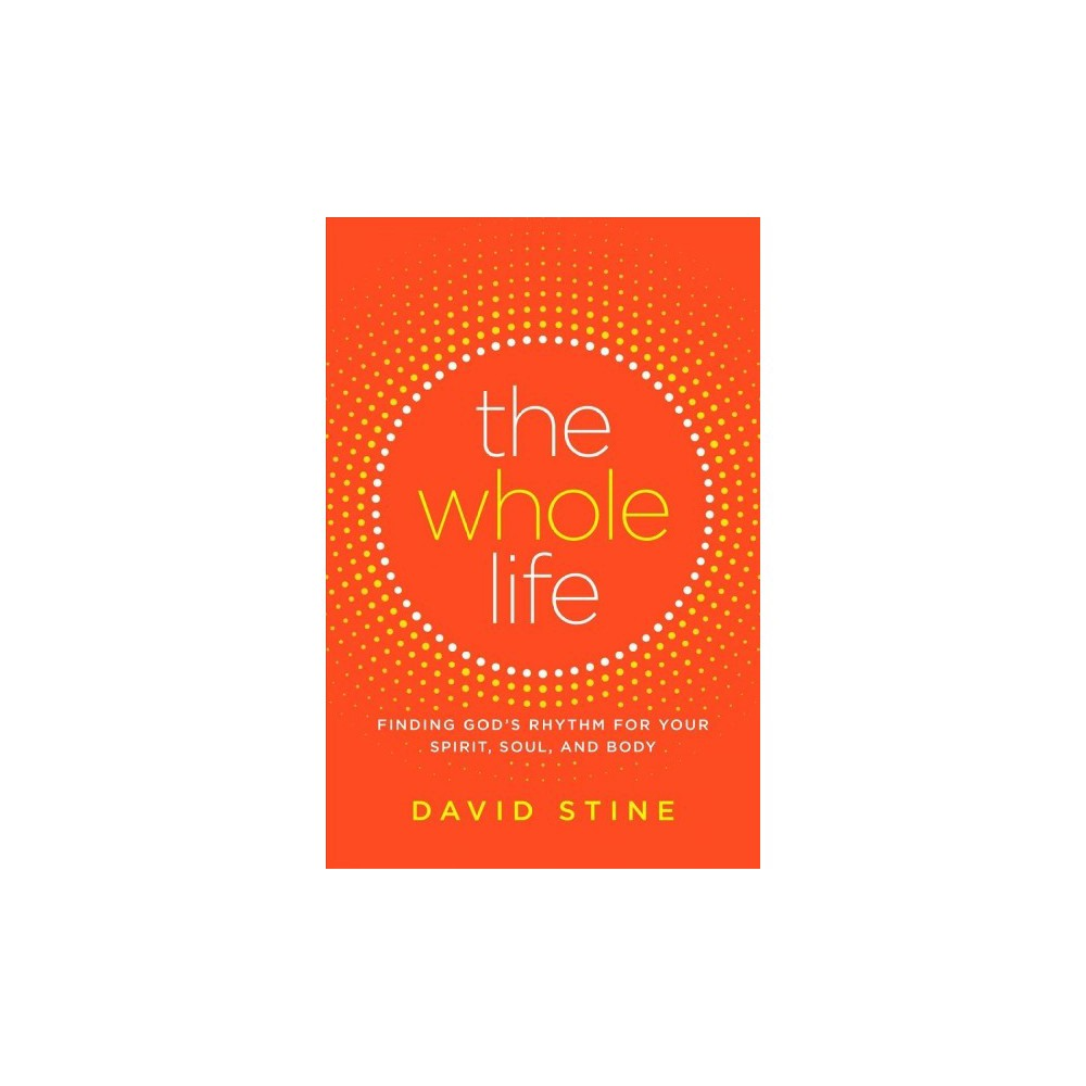 Whole Life : Finding God's Rhythm for Your Spirit, Soul, and Body - by David Stine (Hardcover)