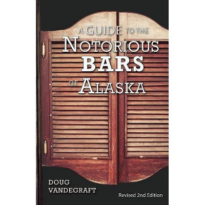 A Guide to the Notorious Bars of Alaska - 2nd Edition by  Doug Vandegraft (Paperback)