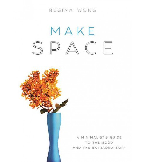 Make Space : A Minimalist's Guide to the Good and the Extraordinary (Hardcover) (Regina Wong) - image 1 of 1