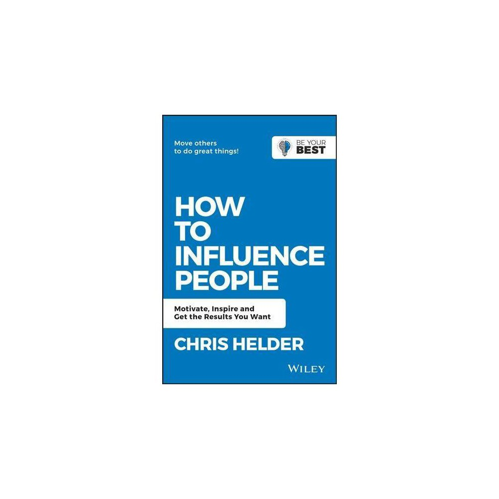 How to Influence People : Motivate, Inspire and Get the Results You Want - by Chris Helder (Paperback)
