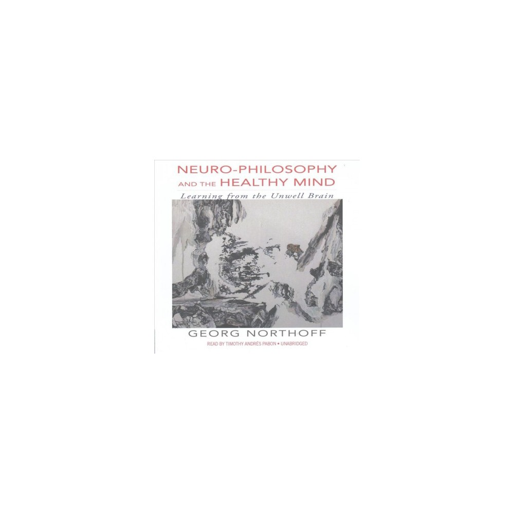 Neuro-philosophy and the Healthy Mind : Learning from the Unwell Brain; Library Edition (Unabridged)