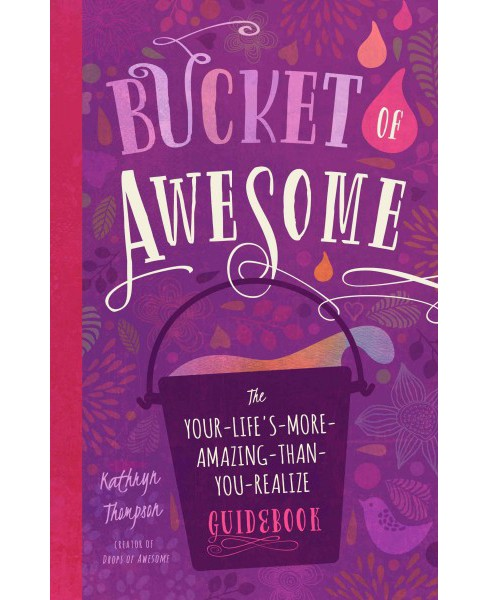 Bucket of Awesome : The Your-Life's-More-Amazing-Than-You-Realize Guidebook (Paperback) (Kathryn - image 1 of 1