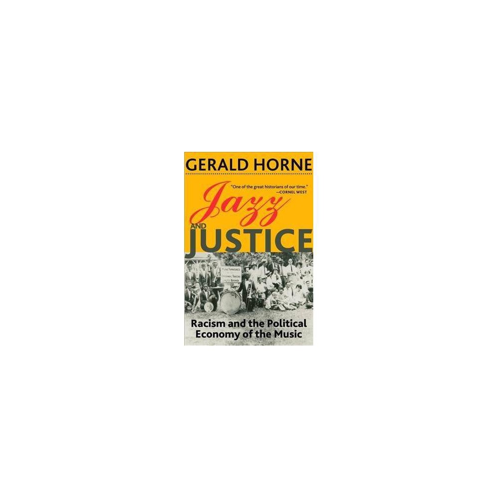Jazz and Justice : Racism and the Political Economy of the Music - by Gerald Horne (Paperback)