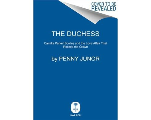 Duchess : Camilla Parker Bowles and the Love Affair That Rocked the Crown -  by Penny Junor (Hardcover) - image 1 of 1