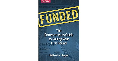 Funded : The Entrepreneur's Guide to Raising Your First Round (Paperback) (Katherine Hague) - image 1 of 1
