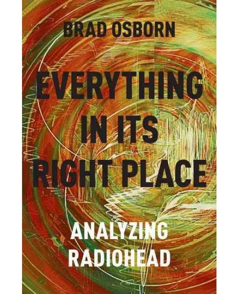 Everything in Its Right Place : Analyzing Radiohead (Hardcover) (Brad Osborn) - image 1 of 1