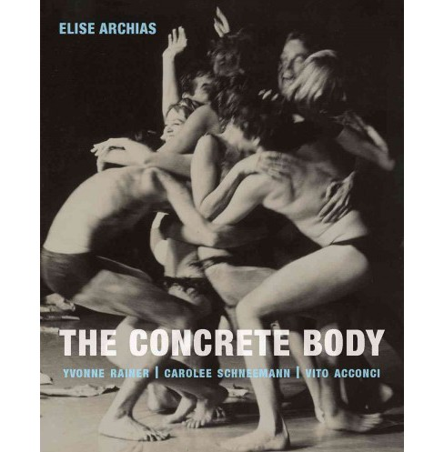 Concrete Body : Yvonne Rainer, Carolee Schneemann, Vito Acconci (Hardcover) (Elise Archias) - image 1 of 1