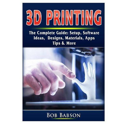 3D Printing The Complete Guide - by  Bob Babson (Paperback)