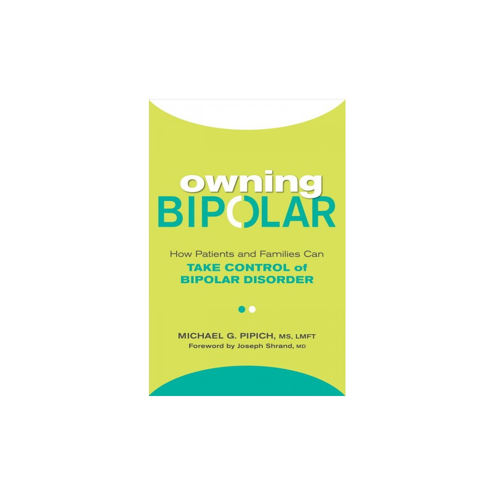 Owning Bipolar : How Patients and Families Can Take Control of Bipolar Disorder - (Paperback)