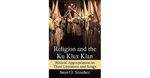Religion and the Ku Klux Klan : Biblical Appropriation in Their Literature and Songs (Paperback) (Juan - image 1 of 1
