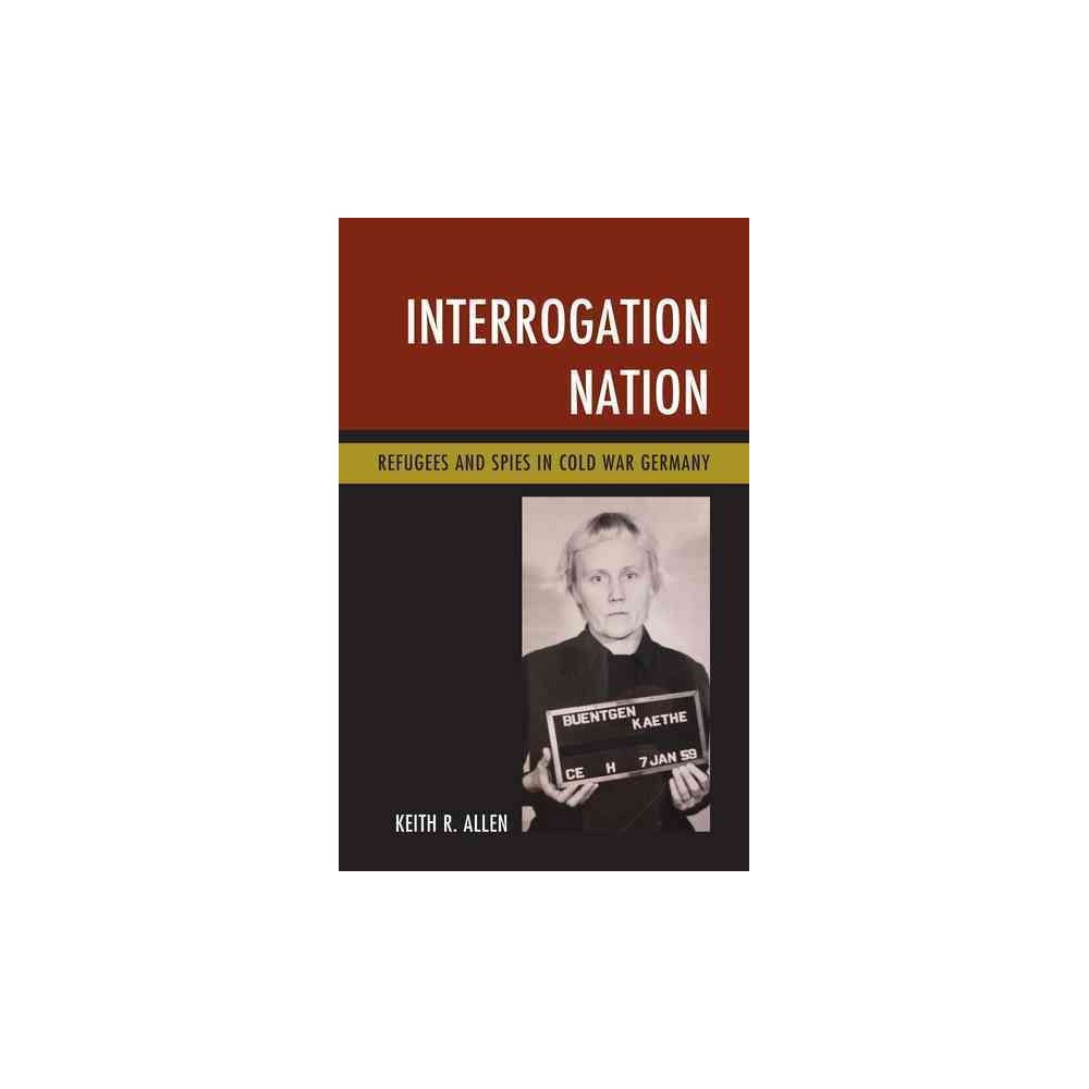 Interrogation Nation : Refugees and Spies in Cold War Germany - by Keith R. Allen (Hardcover)