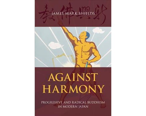 Against Harmony : Progressive and Radical Buddhism in Modern Japan (Hardcover) (James Mark Shields) - image 1 of 1