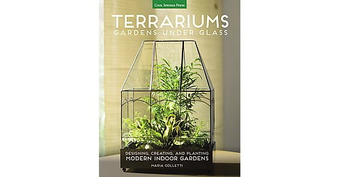 Terrariums : Gardens Under Glass; Designing, Creating, and Planting Modern Indoor Gardens (Paperback) - image 1 of 1