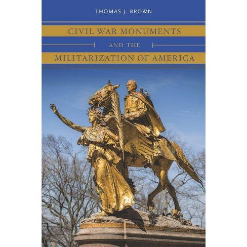 Civil War Monuments and the Militarization of America - (Civil War America) by  Thomas J Brown (Paperback) - image 1 of 1
