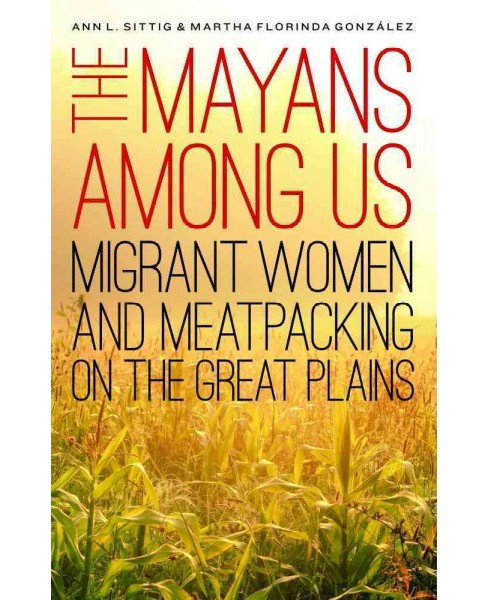 Mayans Among Us : Migrant Women and Meatpacking on the Great Plains (Hardcover) (Ann L. Sittig & Martha - image 1 of 1