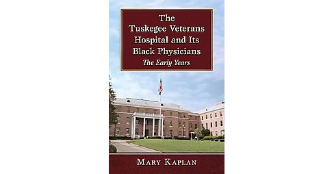 Tuskegee Veterans Hospital and Its Black Physicians : The Early Years (Paperback) (Mary Kaplan) - image 1 of 1