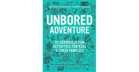 Unbored Adventure : 70 Seriously Fun Activities for Kids and Their Families (Paperback) (Joshua Glenn & - image 1 of 1
