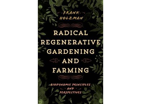 Radical Regenerative Gardening and Farming : Biodynamic Principles and Perspectives -  (Hardcover) - image 1 of 1
