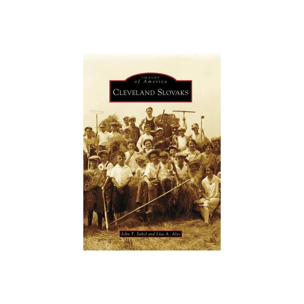 Cleveland Slovaks Images Of America Arcadia Publishing By John T Sabol Lisa A Alzo Paperback