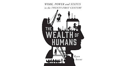 Wealth of Humans : Work, Power, and Status in the Twenty-first Century (Hardcover) (Ryan Avent) - image 1 of 1