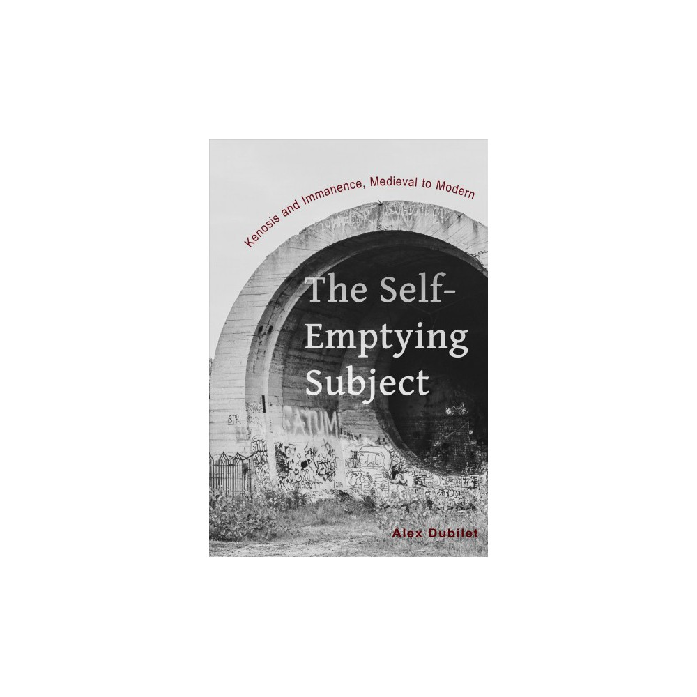 Self-Emptying Subject : Kenosis and Immanence, Medieval to Modern - by Alex Dubilet (Paperback)