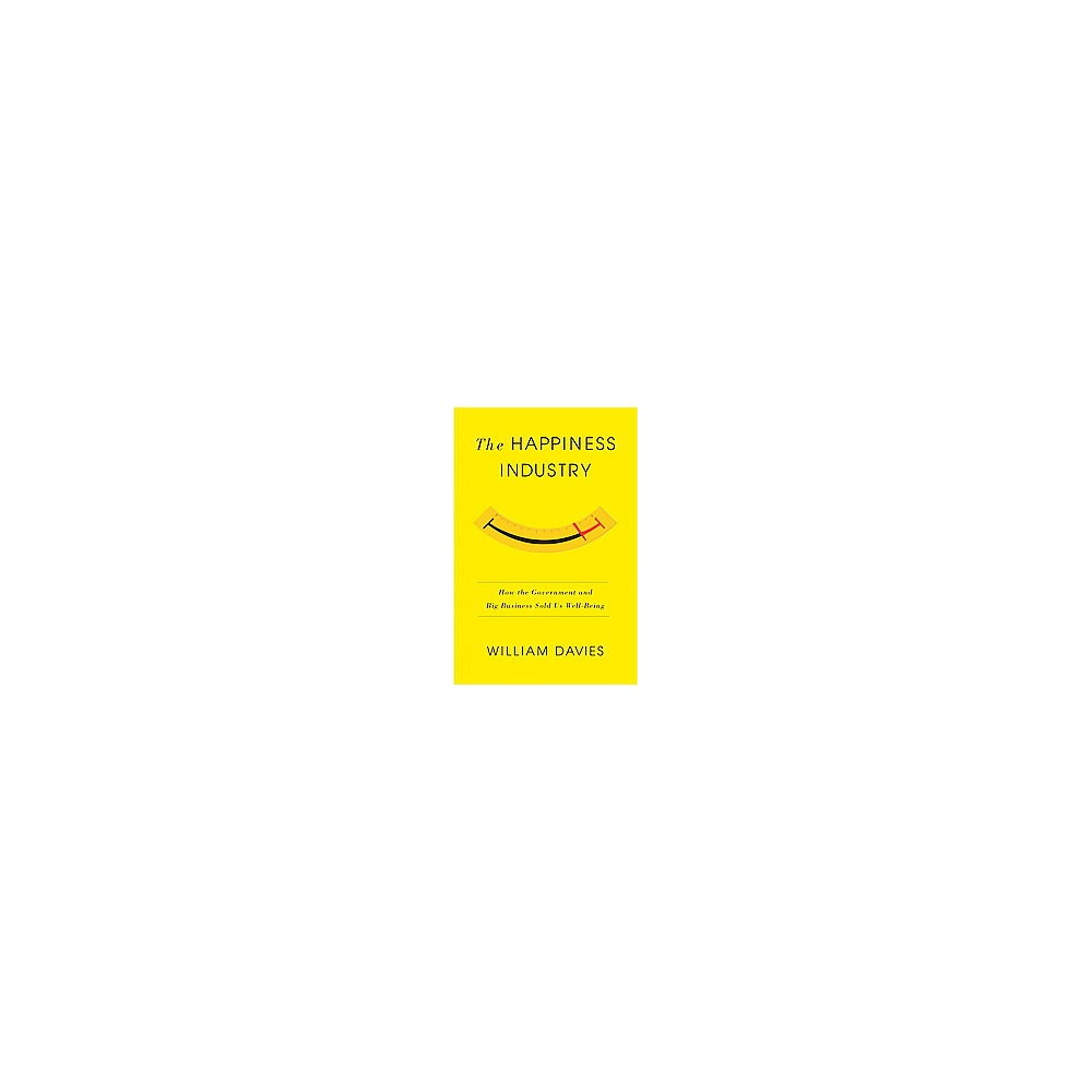 Happiness Industry : How the Government and Big Business Sold Us Well-Being (Hardcover) (William Davies)