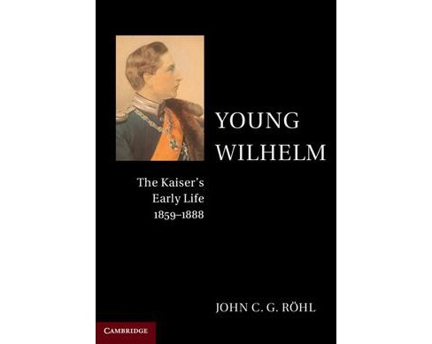 Young Wilhelm : The Kaiser's Early Life, 1859-1888 (Reprint) (Paperback) (John C. G. Ru00f6hl) - image 1 of 1
