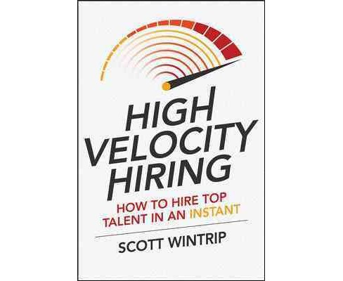 High Velocity Hiring : How to Hire Top Talent in an Instant (Student) (Hardcover) (Scott Wintrip) - image 1 of 1