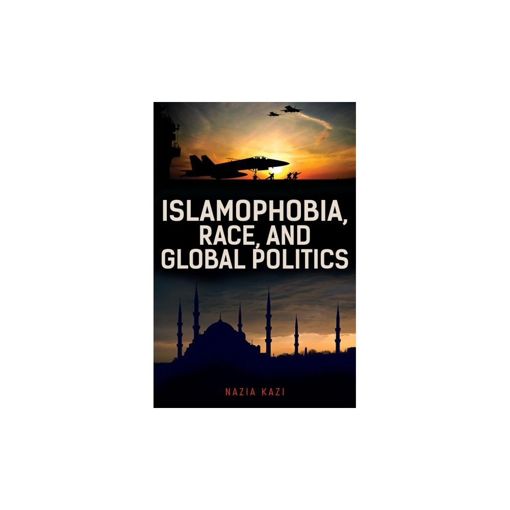 Islamophobia, Race, and Global Politics - by Nazia Kazi (Hardcover)
